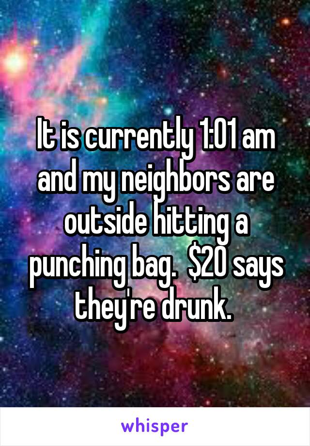 It is currently 1:01 am and my neighbors are outside hitting a punching bag.  $20 says they're drunk.