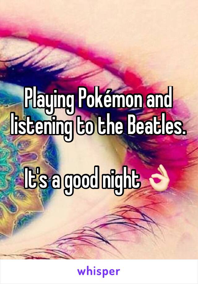 Playing Pokémon and listening to the Beatles.   It's a good night 👌🏻
