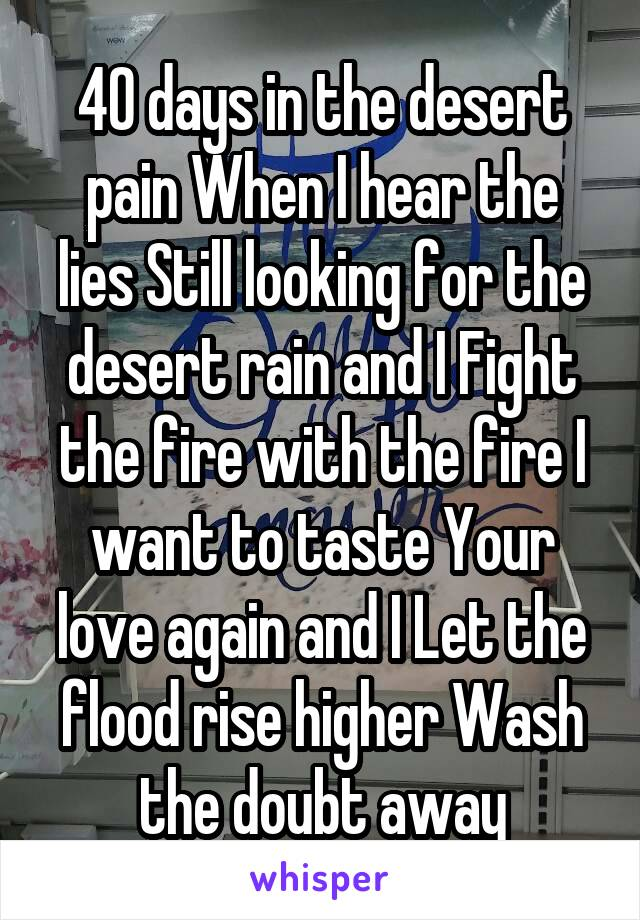 40 days in the desert pain When I hear the lies Still looking for the desert rain and I Fight the fire with the fire I want to taste Your love again and I Let the flood rise higher Wash the doubt away