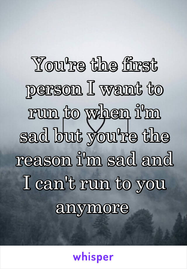 You're the first person I want to run to when i'm sad but you're the reason i'm sad and I can't run to you anymore