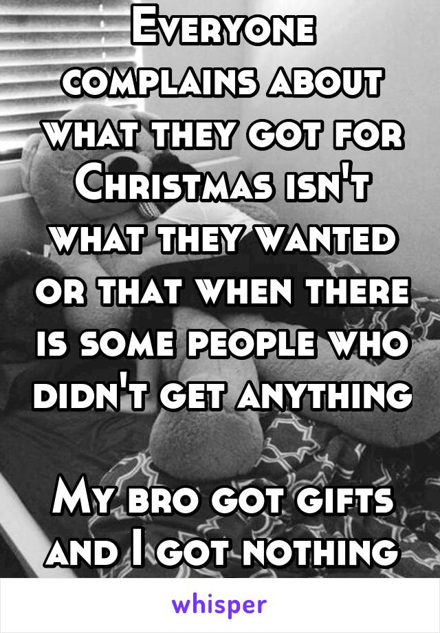 Everyone complains about what they got for Christmas isn't what they wanted or that when there is some people who didn't get anything  My bro got gifts and I got nothing :(