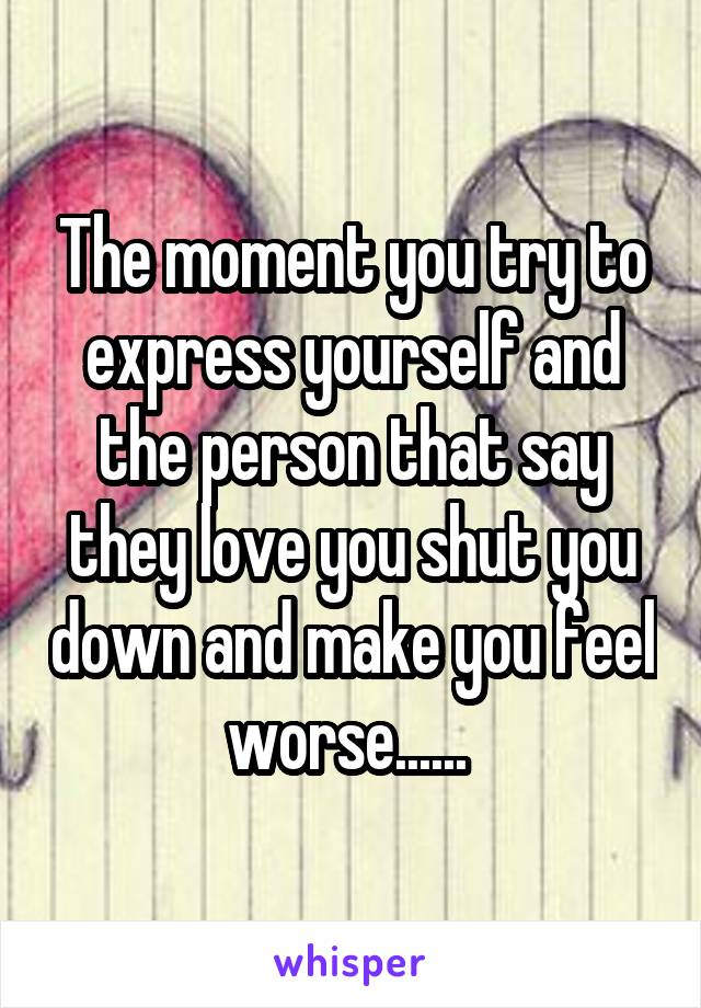 The moment you try to express yourself and the person that say they love you shut you down and make you feel worse......