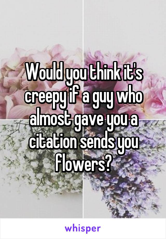Would you think it's creepy if a guy who almost gave you a citation sends you flowers?