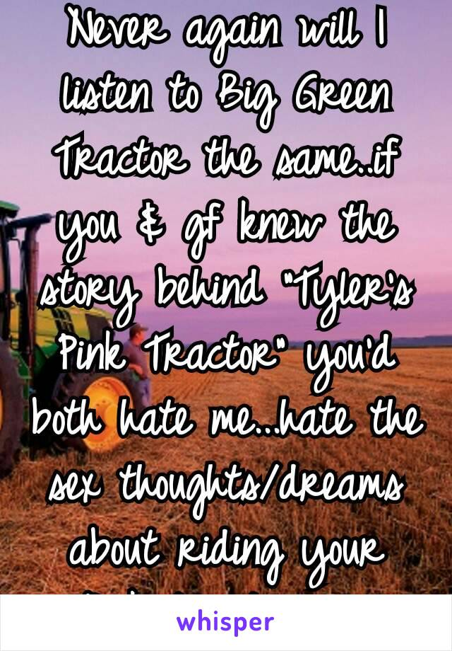 """Never again will I listen to Big Green Tractor the same..if you & gf knew the story behind """"Tyler's Pink Tractor"""" you'd both hate me...hate the sex thoughts/dreams about riding your """"Pink tractor""""😂"""