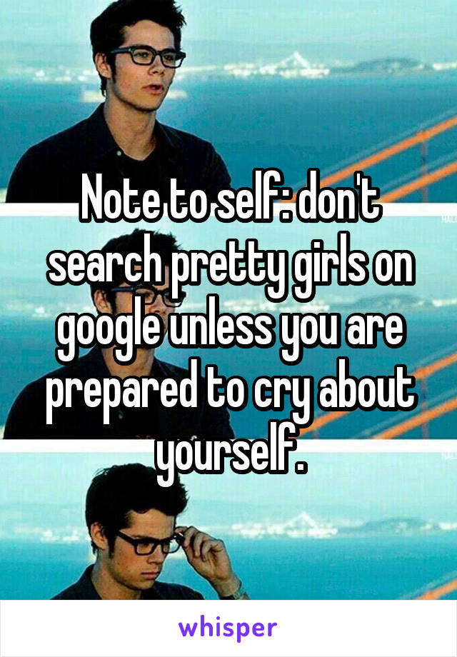 Note to self: don't search pretty girls on google unless you are prepared to cry about yourself.