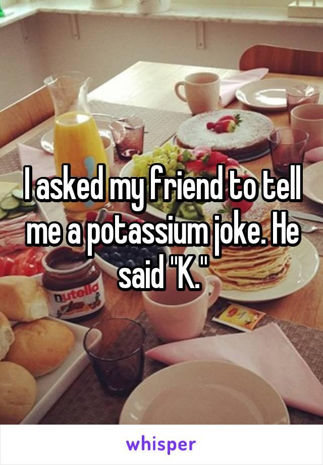"""I asked my friend to tell me a potassium joke. He said """"K."""""""