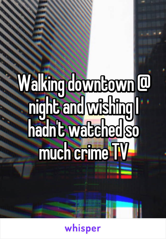 Walking downtown @ night and wishing I hadn't watched so much crime TV