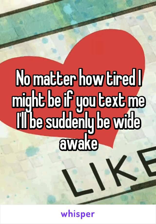 No matter how tired I might be if you text me I'll be suddenly be wide awake