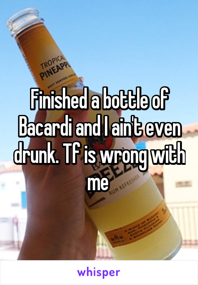 Finished a bottle of Bacardi and I ain't even drunk. Tf is wrong with me