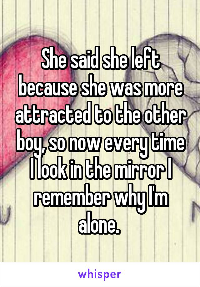 She said she left because she was more attracted to the other boy, so now every time I look in the mirror I remember why I'm alone.
