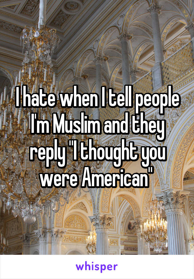 "I hate when I tell people I'm Muslim and they reply ""I thought you were American"""