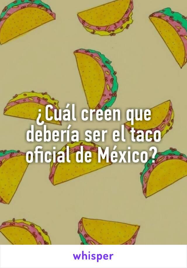 ¿Cuál creen que debería ser el taco oficial de México?