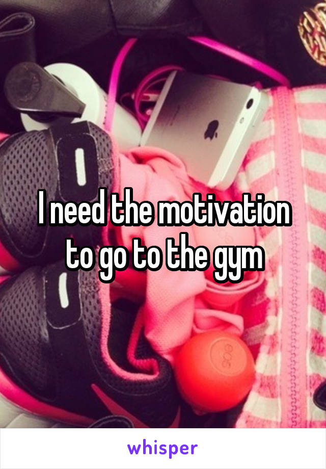 I need the motivation to go to the gym