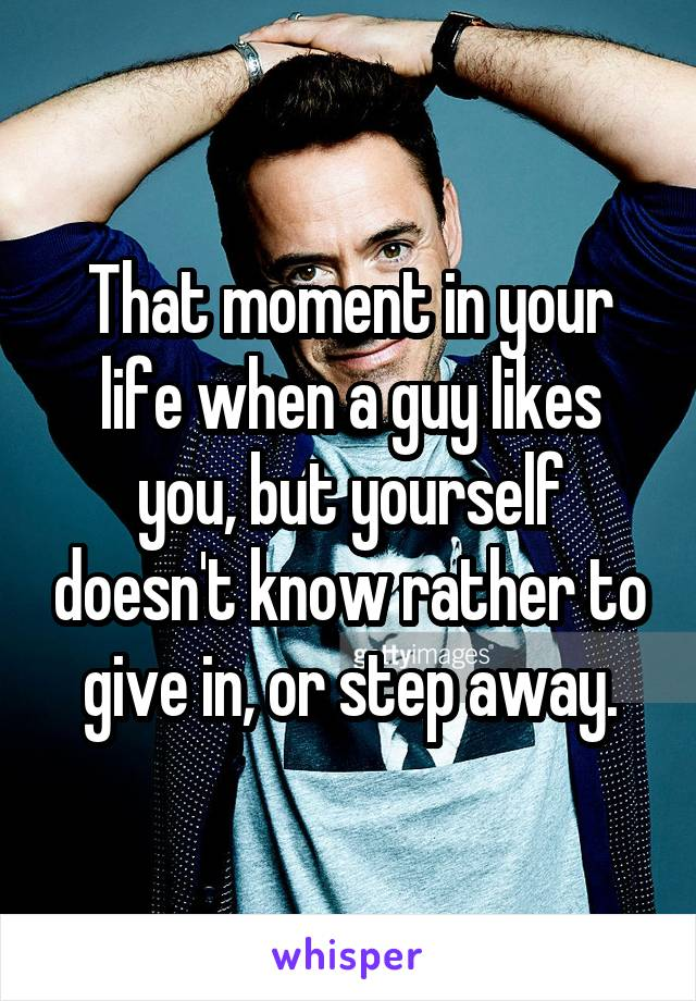 That moment in your life when a guy likes you, but yourself doesn't know rather to give in, or step away.