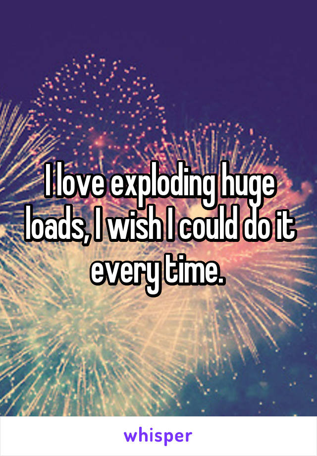 I love exploding huge loads, I wish I could do it every time.