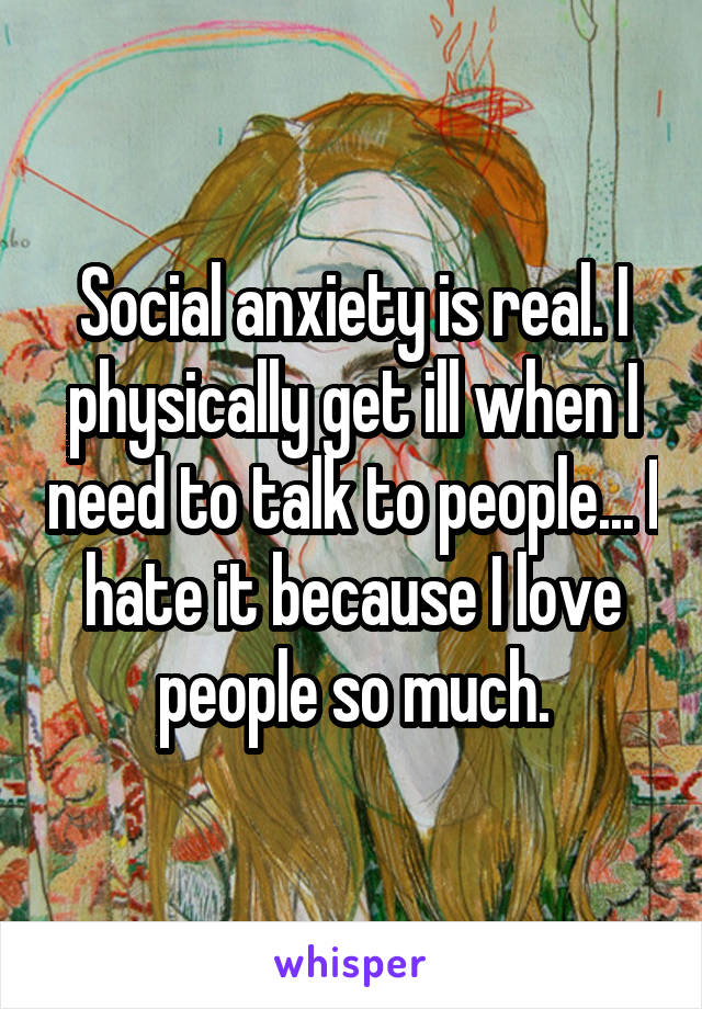 Social anxiety is real. I physically get ill when I need to talk to people... I hate it because I love people so much.