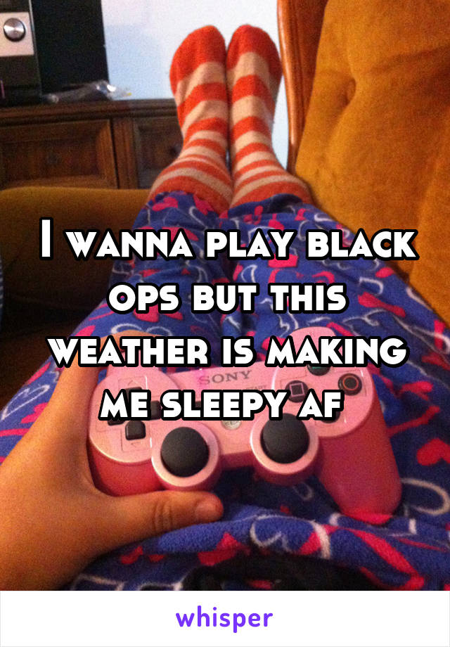 I wanna play black ops but this weather is making me sleepy af