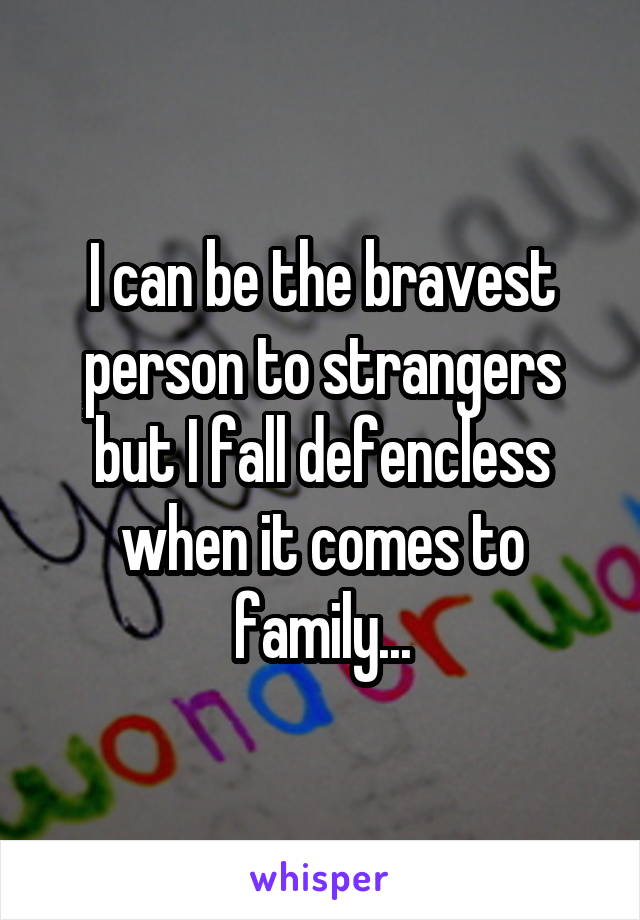 I can be the bravest person to strangers but I fall defencless when it comes to family...