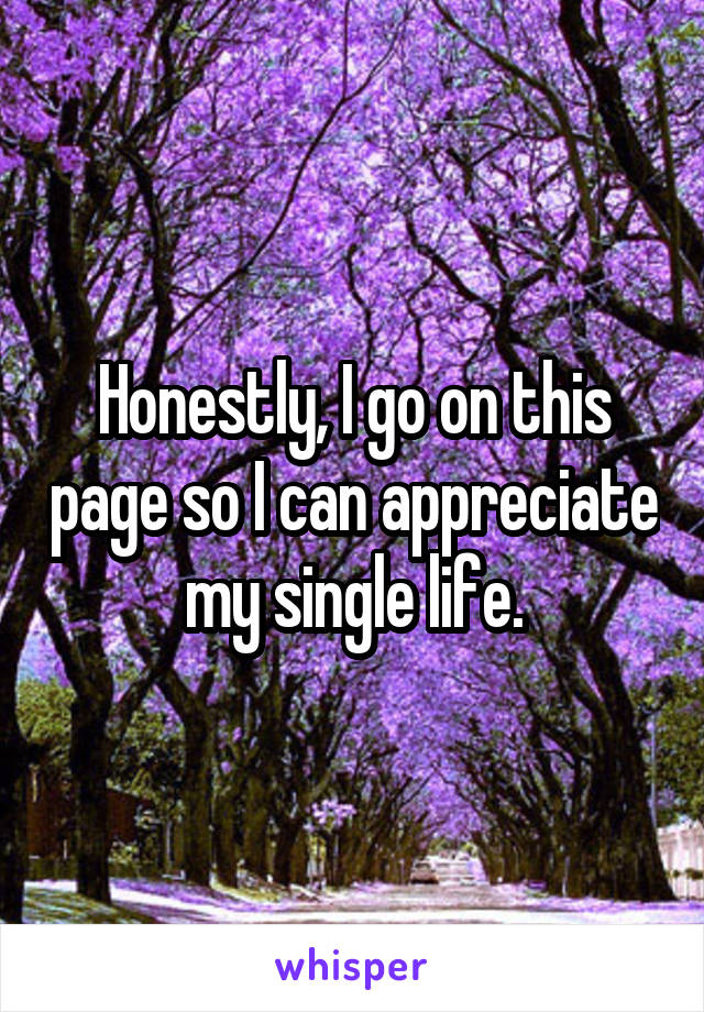 Honestly, I go on this page so I can appreciate my single life.