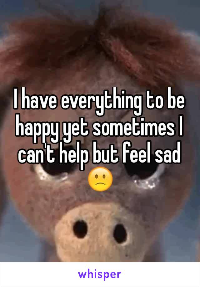 I have everything to be happy yet sometimes I can't help but feel sad 🙁