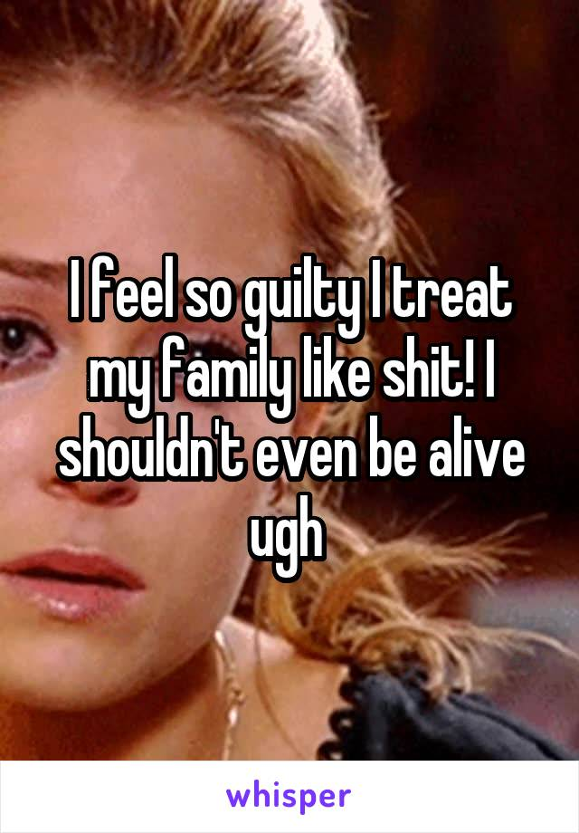 I feel so guilty I treat my family like shit! I shouldn't even be alive ugh