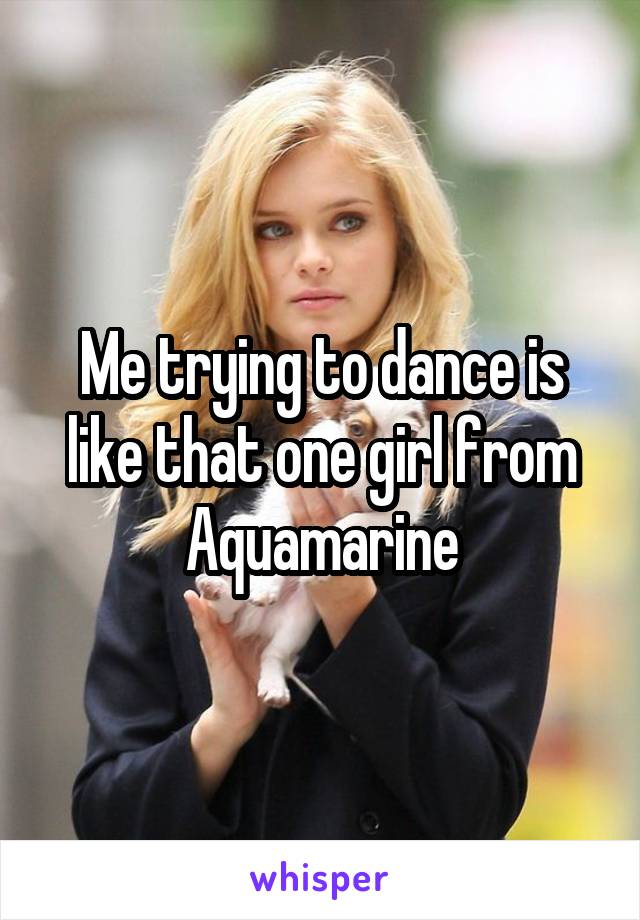 Me trying to dance is like that one girl from Aquamarine