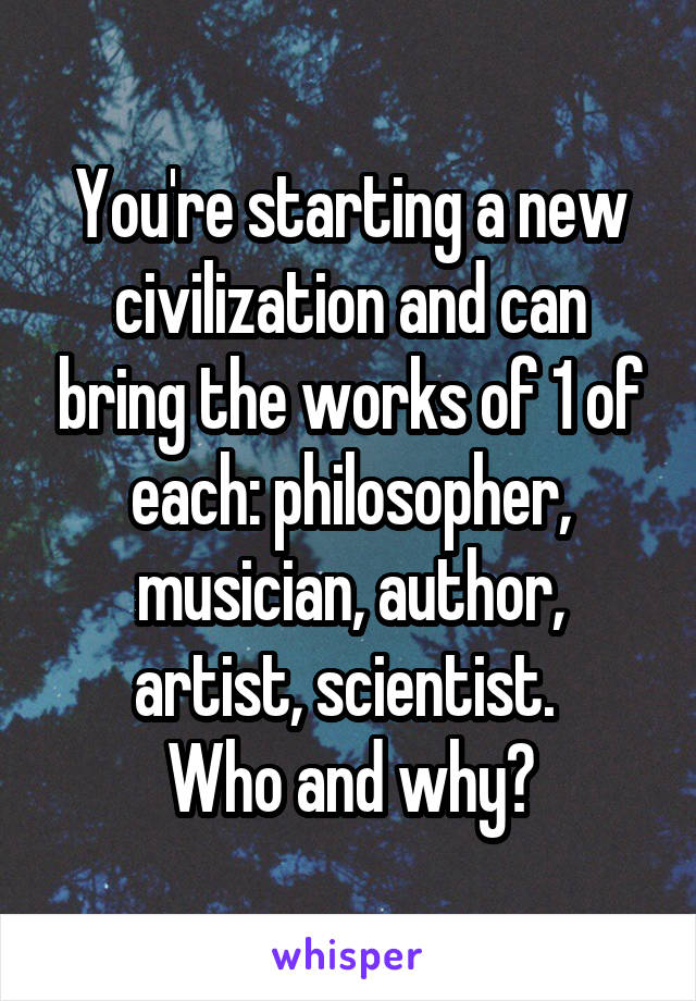 You're starting a new civilization and can bring the works of 1 of each: philosopher, musician, author, artist, scientist.  Who and why?