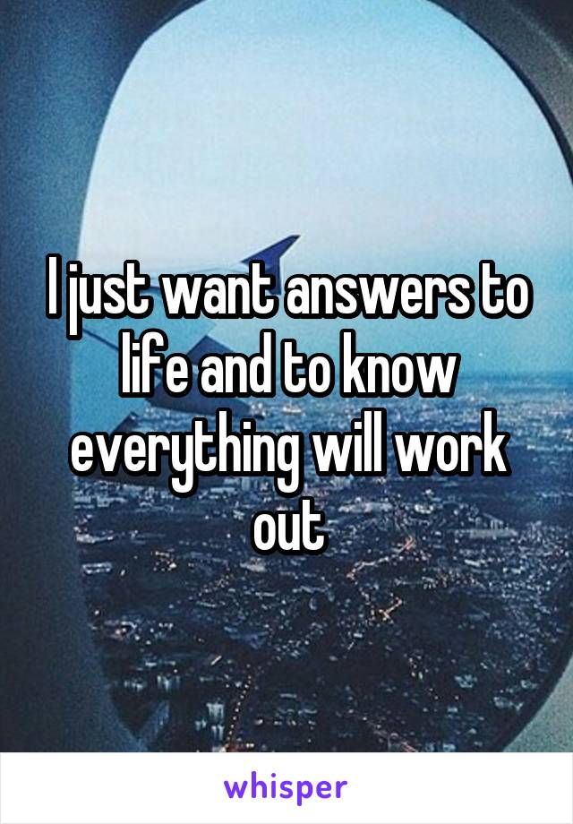 I just want answers to life and to know everything will work out