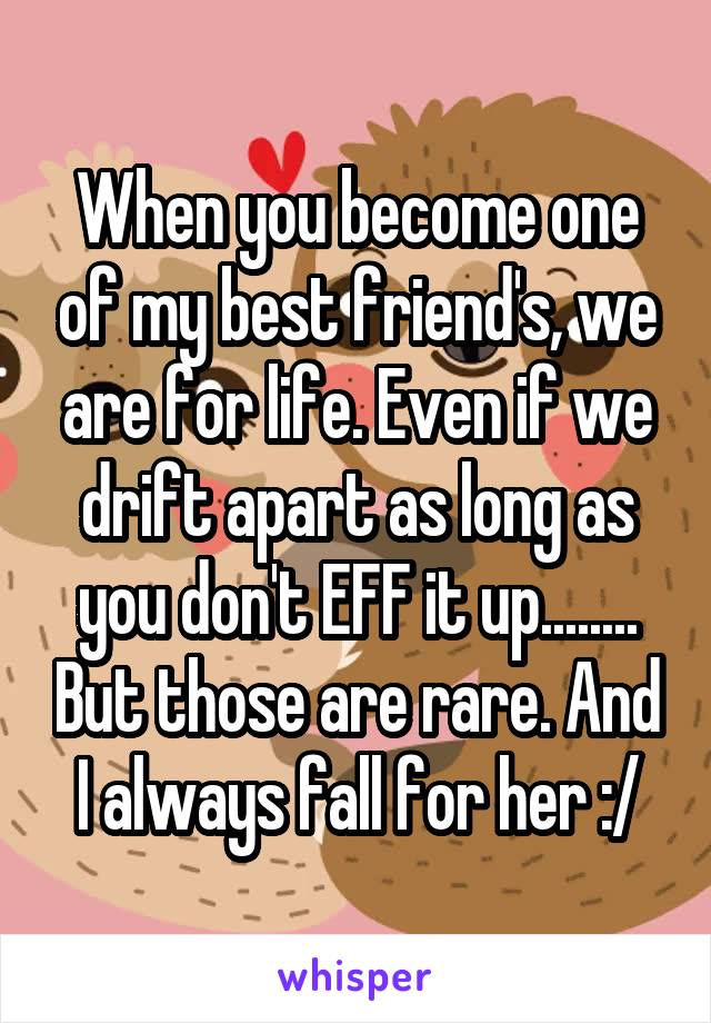 When you become one of my best friend's, we are for life. Even if we drift apart as long as you don't EFF it up........ But those are rare. And I always fall for her :/