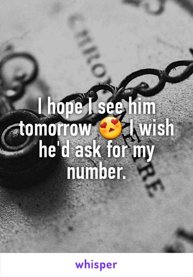 I hope I see him tomorrow 😍 I wish he'd ask for my number.