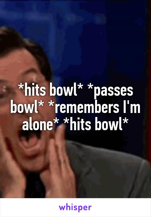 *hits bowl* *passes bowl* *remembers I'm alone* *hits bowl*