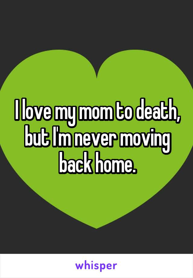 I love my mom to death, but I'm never moving back home.
