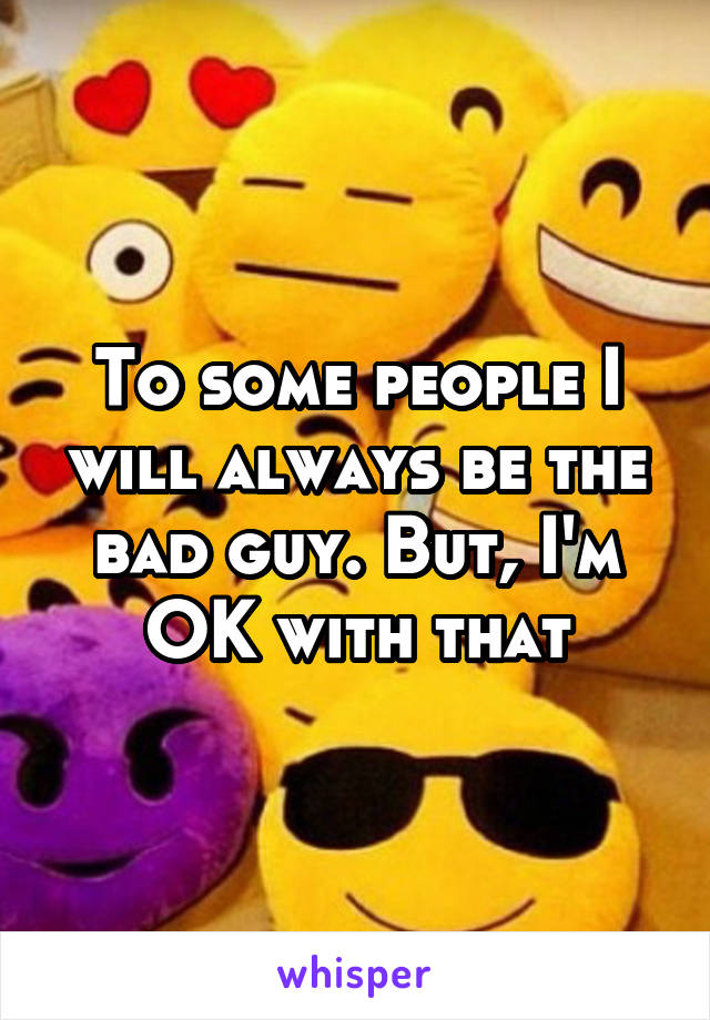 To some people I will always be the bad guy. But, I'm OK with that