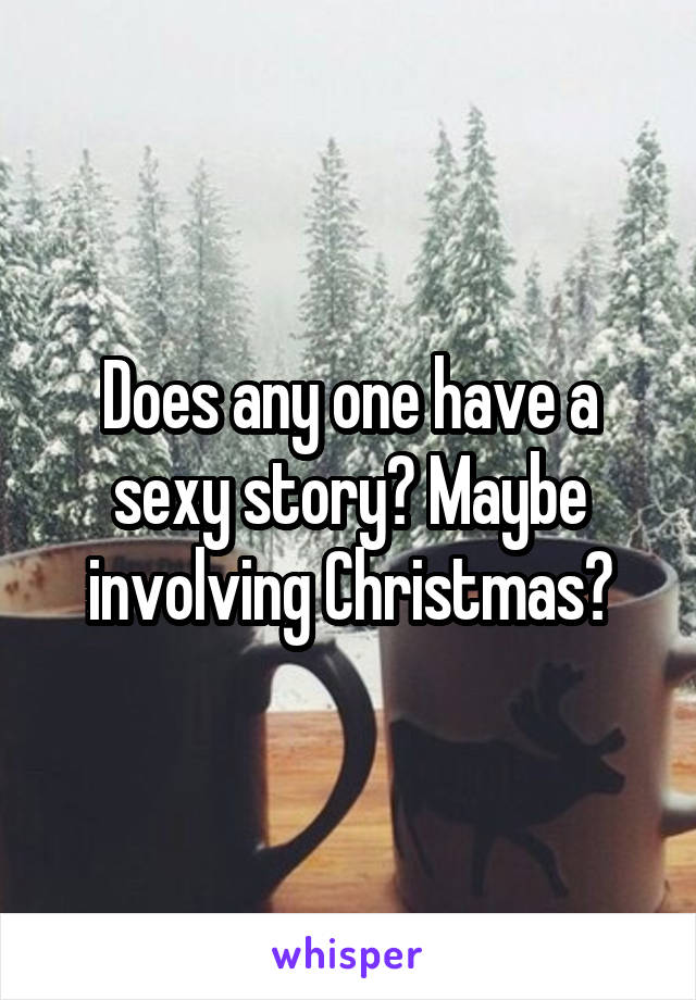 Does any one have a sexy story? Maybe involving Christmas?