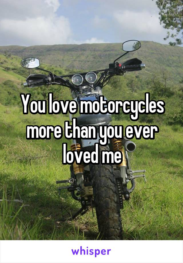 You love motorcycles more than you ever loved me