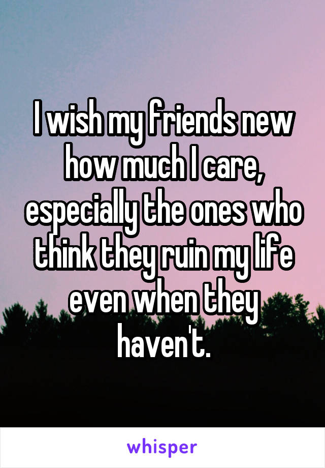 I wish my friends new how much I care, especially the ones who think they ruin my life even when they haven't.