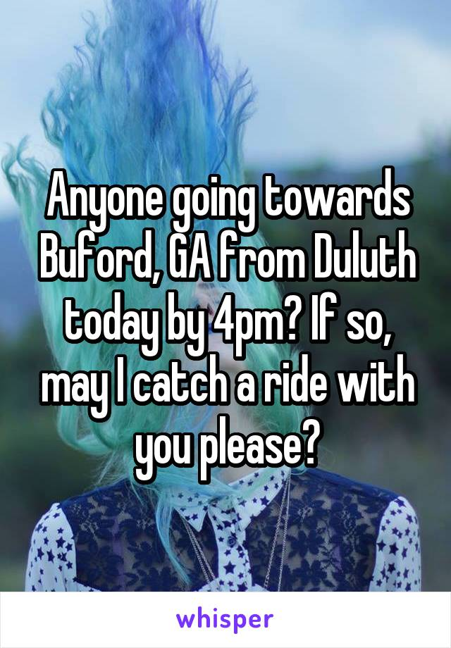 Anyone going towards Buford, GA from Duluth today by 4pm? If so, may I catch a ride with you please?