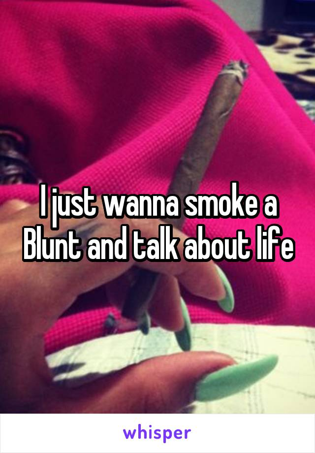 I just wanna smoke a Blunt and talk about life