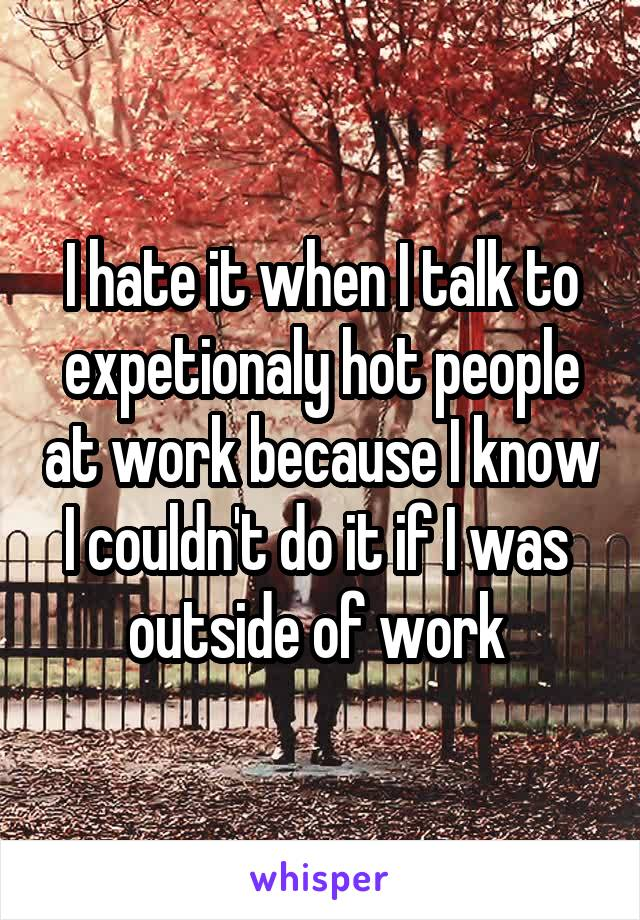 I hate it when I talk to expetionaly hot people at work because I know I couldn't do it if I was  outside of work