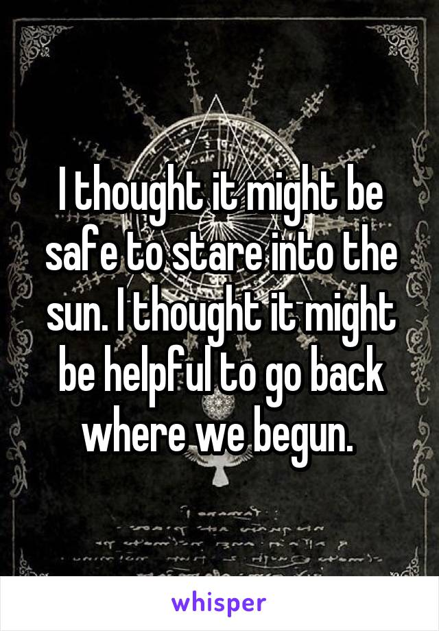 I thought it might be safe to stare into the sun. I thought it might be helpful to go back where we begun.