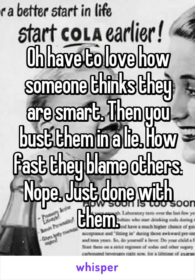 Oh have to love how someone thinks they are smart. Then you bust them in a lie. How fast they blame others. Nope. Just done with them.