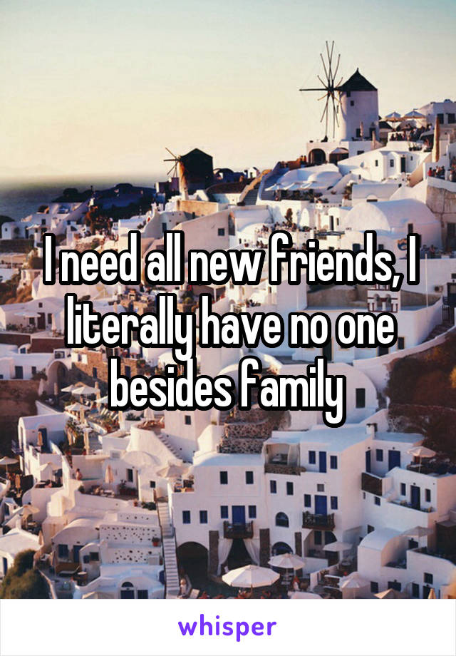 I need all new friends, I literally have no one besides family