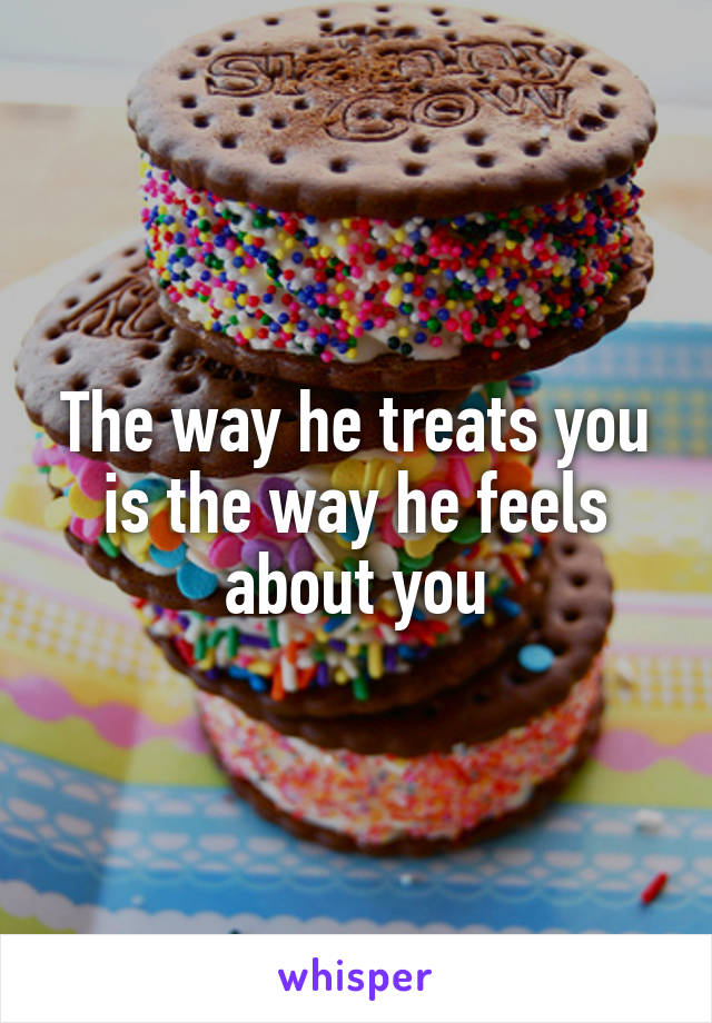 The way he treats you is the way he feels about you