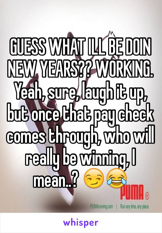 GUESS WHAT ILL BE DOIN NEW YEARS?? WORKING. Yeah, sure, laugh it up, but once that pay check comes through, who will really be winning, I mean..? 😏😂