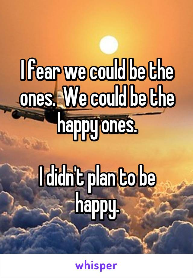 I fear we could be the ones.  We could be the happy ones.  I didn't plan to be happy.