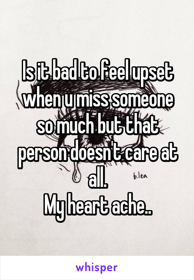 Is it bad to feel upset when u miss someone so much but that person doesn't care at all. My heart ache..
