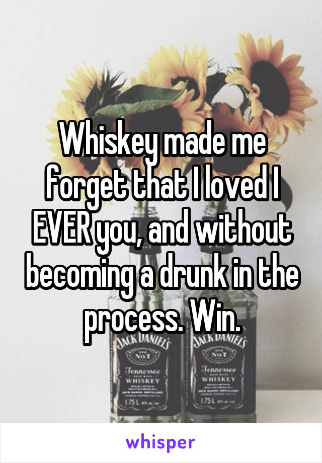 Whiskey made me forget that I loved I EVER you, and without becoming a drunk in the process. Win.