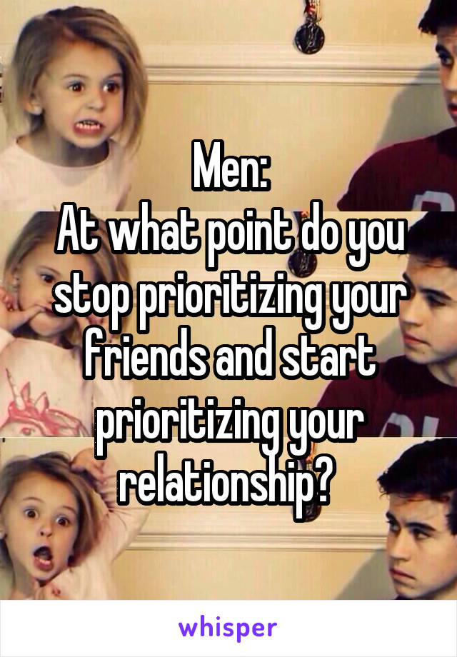 Men: At what point do you stop prioritizing your friends and start prioritizing your relationship?