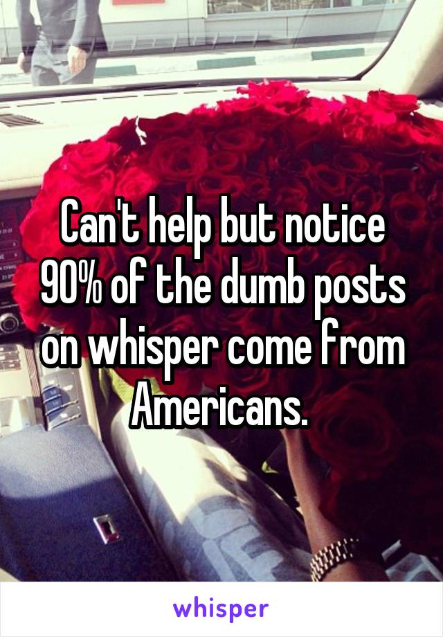 Can't help but notice 90% of the dumb posts on whisper come from Americans.