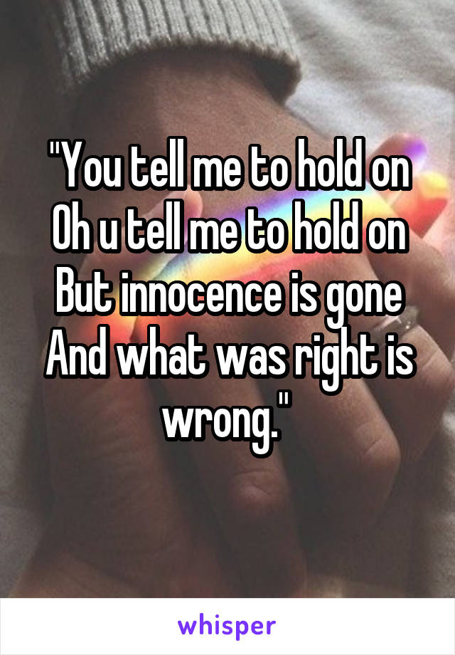 """You tell me to hold on Oh u tell me to hold on But innocence is gone And what was right is wrong."""